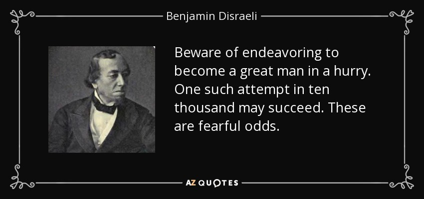 Beware of endeavoring to become a great man in a hurry. One such attempt in ten thousand may succeed. These are fearful odds. - Benjamin Disraeli