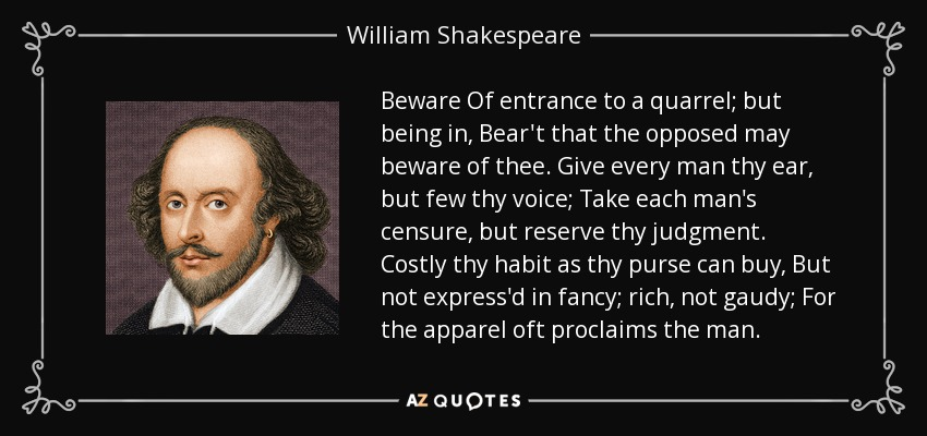 Beware Of entrance to a quarrel; but being in, Bear't that the opposed may beware of thee. Give every man thy ear, but few thy voice; Take each man's censure, but reserve thy judgment. Costly thy habit as thy purse can buy, But not express'd in fancy; rich, not gaudy; For the apparel oft proclaims the man. - William Shakespeare