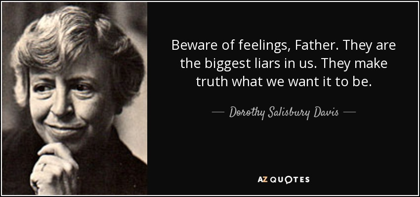 Beware of feelings, Father. They are the biggest liars in us. They make truth what we want it to be. - Dorothy Salisbury Davis