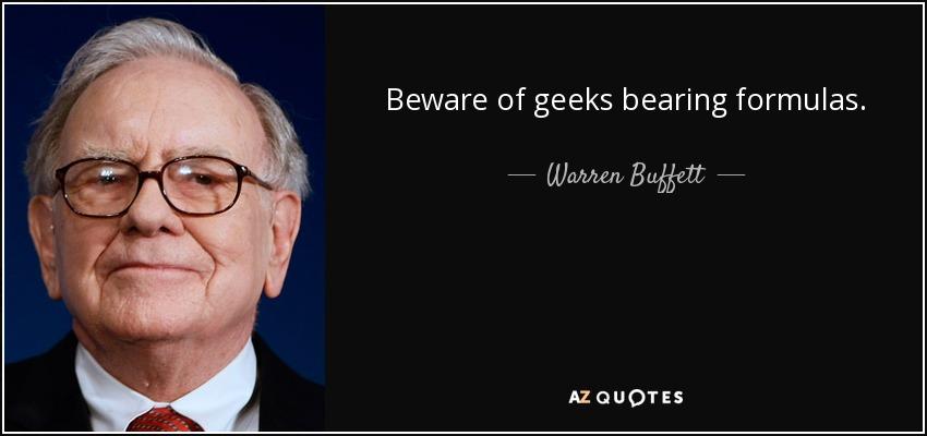 Beware of geeks bearing formulas. - Warren Buffett