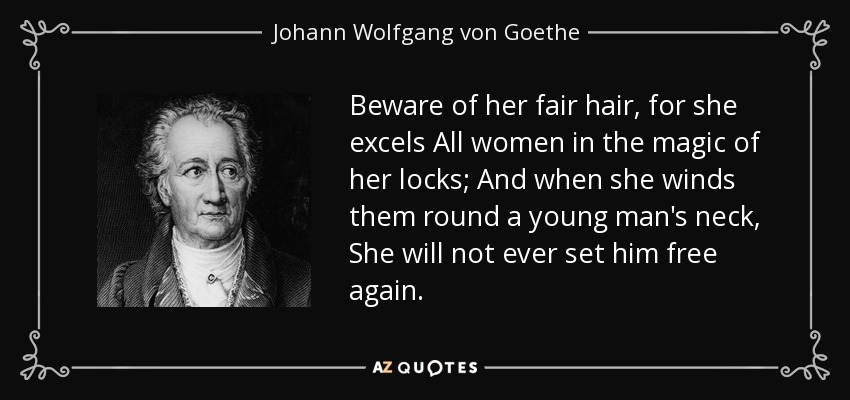 Beware of her fair hair, for she excels All women in the magic of her locks; And when she winds them round a young man's neck, She will not ever set him free again. - Johann Wolfgang von Goethe