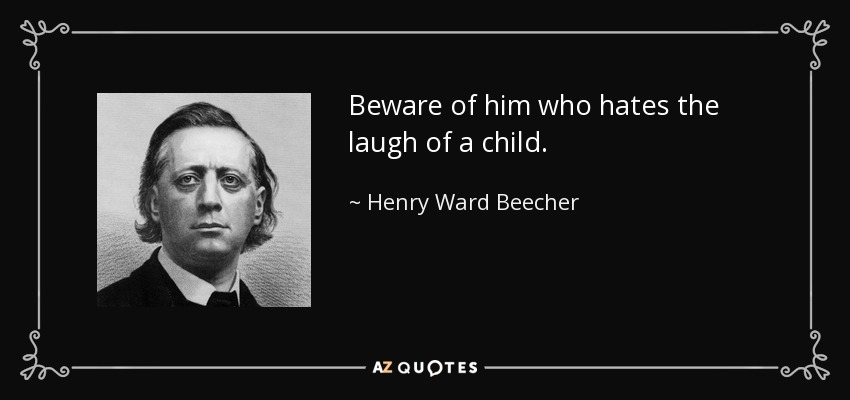 Beware of him who hates the laugh of a child. - Henry Ward Beecher