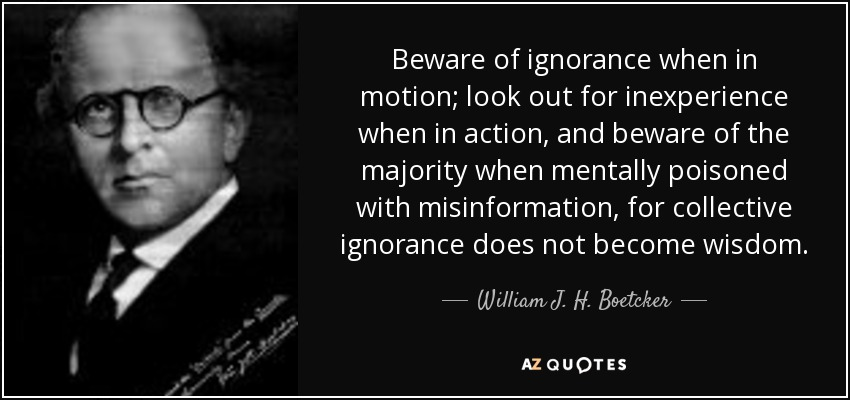 Beware of ignorance when in motion; look out for inexperience when in action, and beware of the majority when mentally poisoned with misinformation, for collective ignorance does not become wisdom. - William J. H. Boetcker