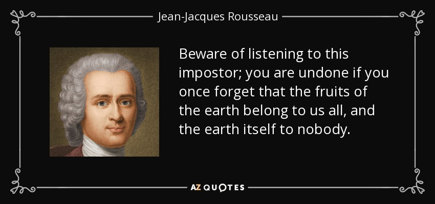 Beware of listening to this impostor; you are undone if you once forget that the fruits of the earth belong to us all, and the earth itself to nobody. - Jean-Jacques Rousseau