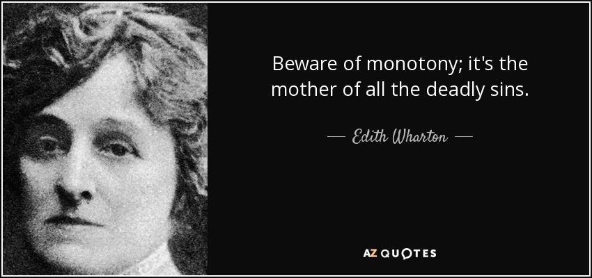 Beware of monotony; it's the mother of all the deadly sins. - Edith Wharton
