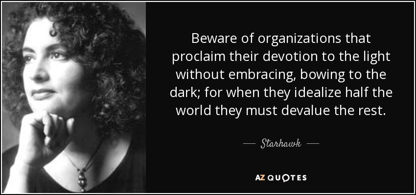 Beware of organizations that proclaim their devotion to the light without embracing, bowing to the dark; for when they idealize half the world they must devalue the rest. - Starhawk