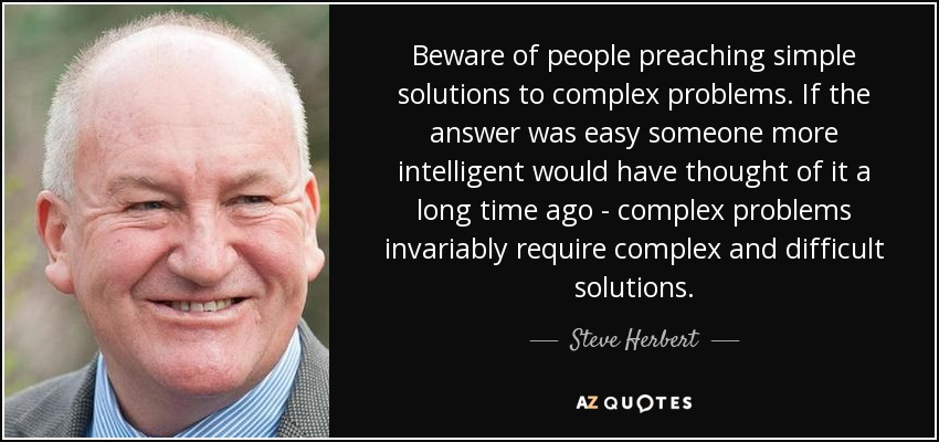 Beware of people preaching simple solutions to complex problems. If the answer was easy someone more intelligent would have thought of it a long time ago - complex problems invariably require complex and difficult solutions. - Steve Herbert
