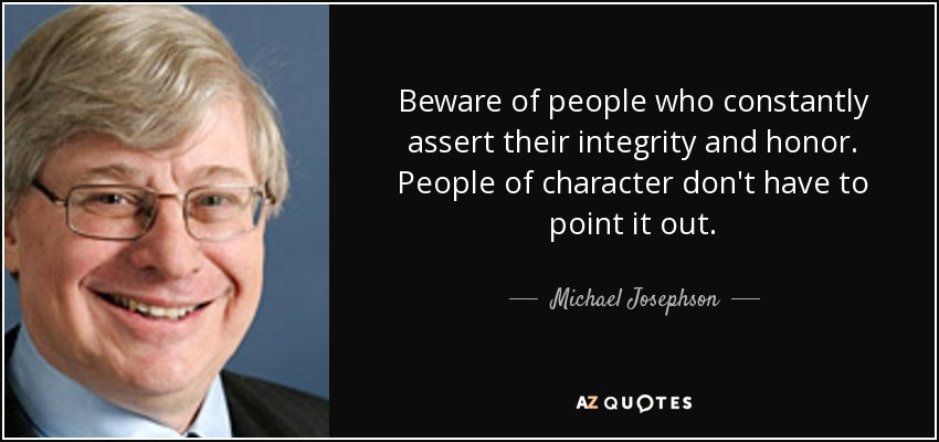 Beware of people who constantly assert their integrity and honor. People of character don't have to point it out. - Michael Josephson