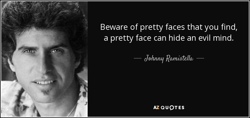 Beware of pretty faces that you find, a pretty face can hide an evil mind. - Johnny Ramistella