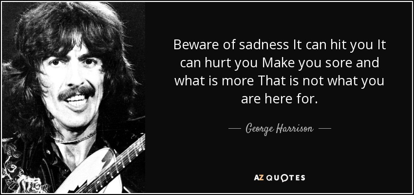 Beware of sadness It can hit you It can hurt you Make you sore and what is more That is not what you are here for. - George Harrison