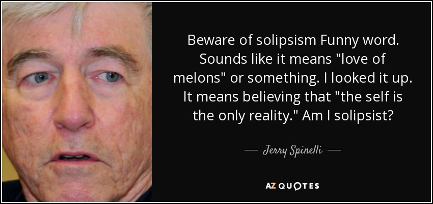 Beware of solipsism Funny word. Sounds like it means