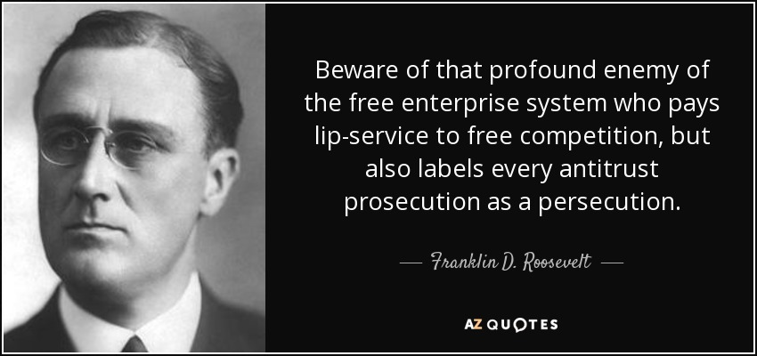 Beware of that profound enemy of the free enterprise system who pays lip-service to free competition, but also labels every antitrust prosecution as a persecution. - Franklin D. Roosevelt