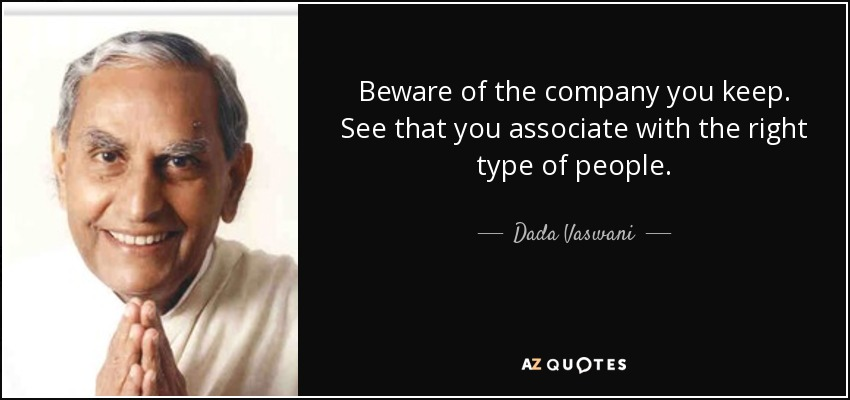 Beware of the company you keep. See that you associate with the right type of people. - Dada Vaswani