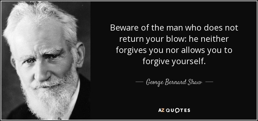 Beware of the man who does not return your blow: he neither forgives you nor allows you to forgive yourself. - George Bernard Shaw