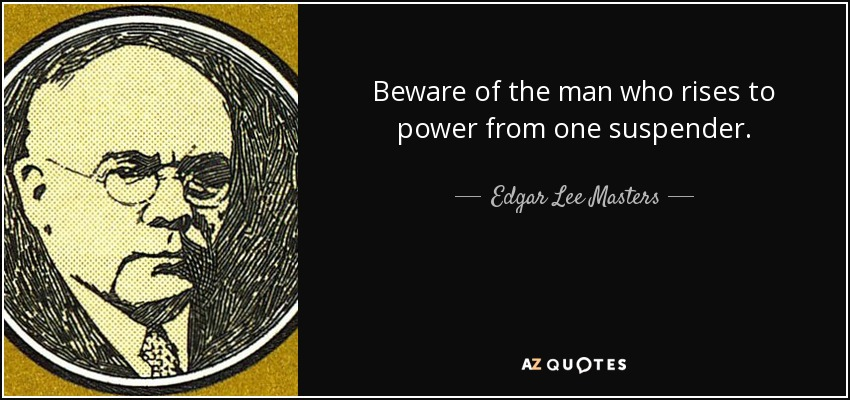 Beware of the man who rises to power from one suspender. - Edgar Lee Masters