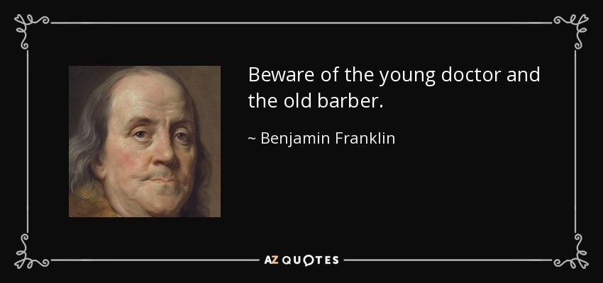 Beware of the young doctor and the old barber. - Benjamin Franklin