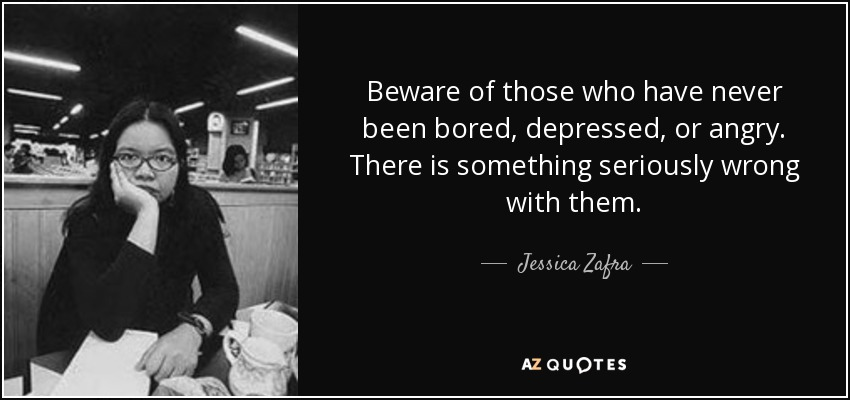 Beware of those who have never been bored, depressed, or angry. There is something seriously wrong with them. - Jessica Zafra