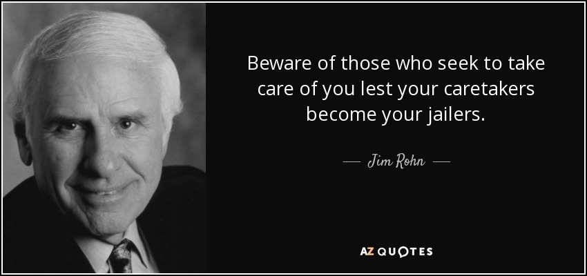 Beware of those who seek to take care of you lest your caretakers become your jailers. - Jim Rohn