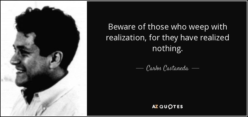 Beware of those who weep with realization, for they have realized nothing. - Carlos Castaneda