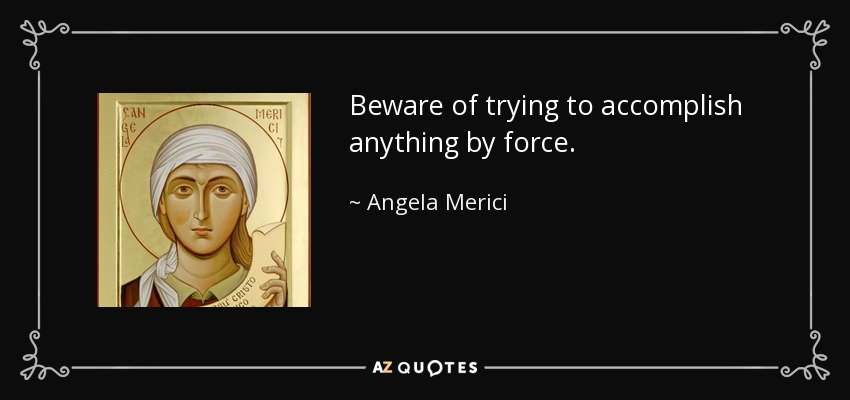 Beware of trying to accomplish anything by force. - Angela Merici