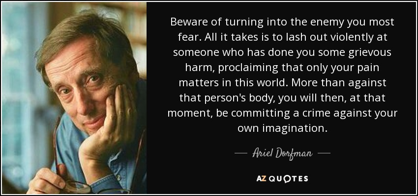 Beware of turning into the enemy you most fear. All it takes is to lash out violently at someone who has done you some grievous harm, proclaiming that only your pain matters in this world. More than against that person's body, you will then, at that moment, be committing a crime against your own imagination. - Ariel Dorfman
