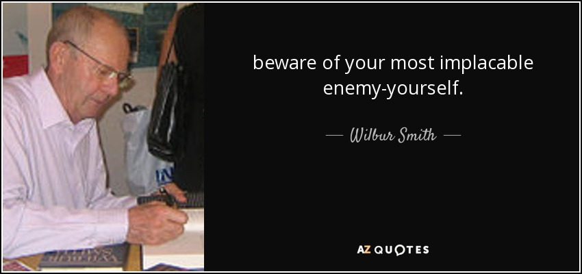 beware of your most implacable enemy-yourself. - Wilbur Smith