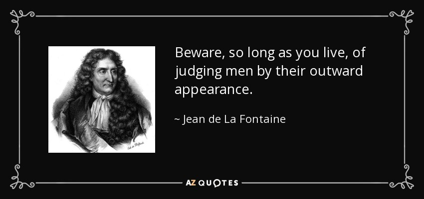 Beware, so long as you live, of judging men by their outward appearance. - Jean de La Fontaine
