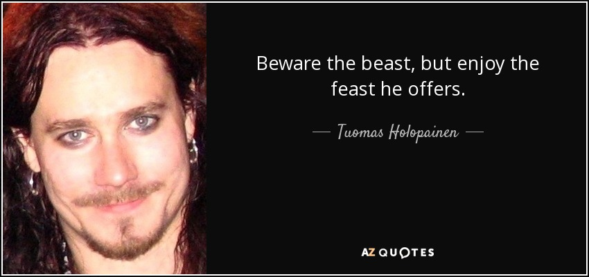 Beware the beast, but enjoy the feast he offers. - Tuomas Holopainen
