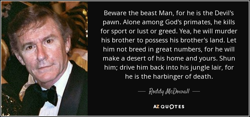 Beware the beast Man, for he is the Devil's pawn. Alone among God's primates, he kills for sport or lust or greed. Yea, he will murder his brother to possess his brother's land. Let him not breed in great numbers, for he will make a desert of his home and yours. Shun him; drive him back into his jungle lair, for he is the harbinger of death. - Roddy McDowall