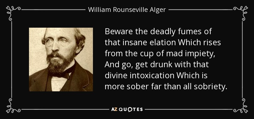 Beware the deadly fumes of that insane elation Which rises from the cup of mad impiety, And go, get drunk with that divine intoxication Which is more sober far than all sobriety. - William Rounseville Alger