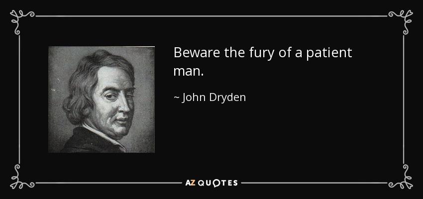 Beware the fury of a patient man. - John Dryden