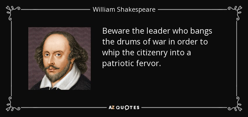 Beware the leader who bangs the drums of war in order to whip the citizenry into a patriotic fervor. - William Shakespeare