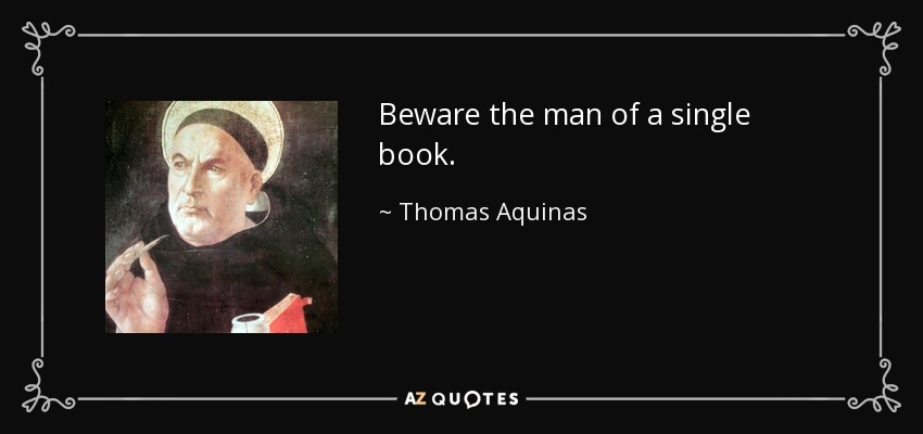 Beware the man of a single book. - Thomas Aquinas