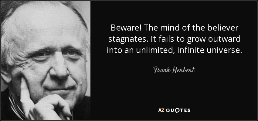 Beware! The mind of the believer stagnates. It fails to grow outward into an unlimited, infinite universe. - Frank Herbert