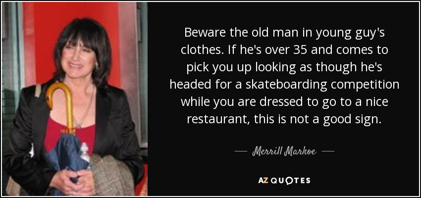 Beware the old man in young guy's clothes. If he's over 35 and comes to pick you up looking as though he's headed for a skateboarding competition while you are dressed to go to a nice restaurant, this is not a good sign. - Merrill Markoe