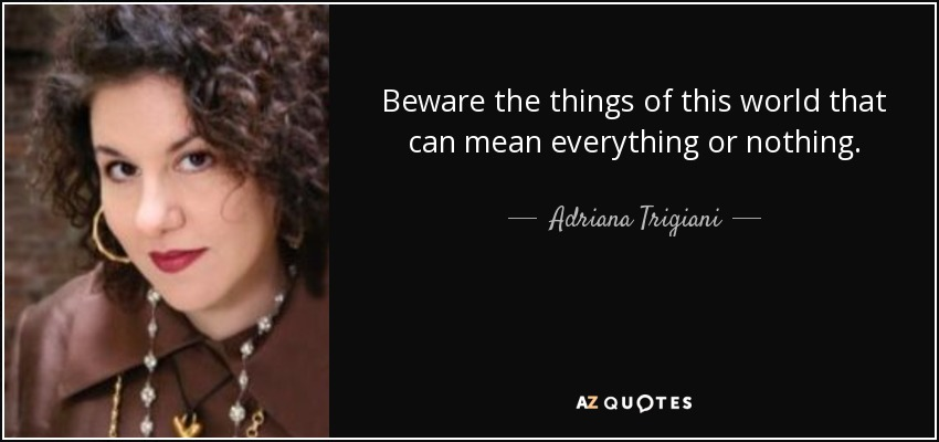 Beware the things of this world that can mean everything or nothing. - Adriana Trigiani