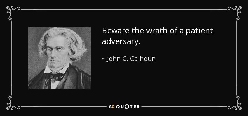 Beware the wrath of a patient adversary. - John C. Calhoun