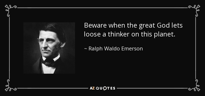 Beware when the great God lets loose a thinker on this planet. - Ralph Waldo Emerson