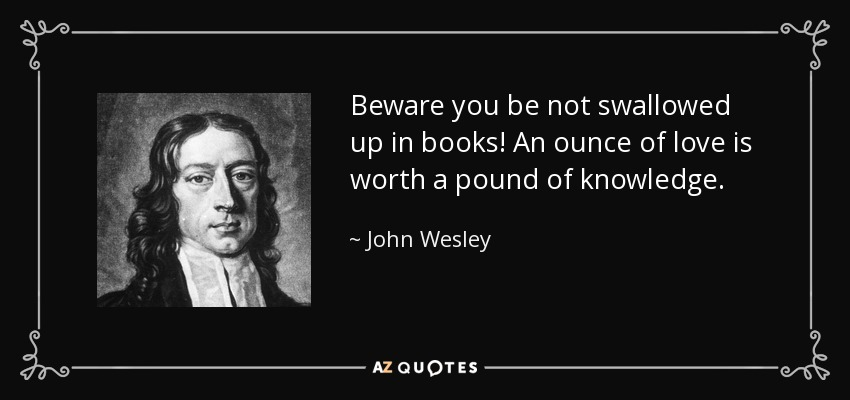 Beware you be not swallowed up in books! An ounce of love is worth a pound of knowledge. - John Wesley