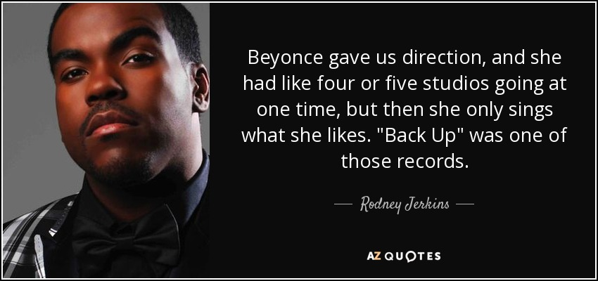 Beyonce gave us direction, and she had like four or five studios going at one time, but then she only sings what she likes.