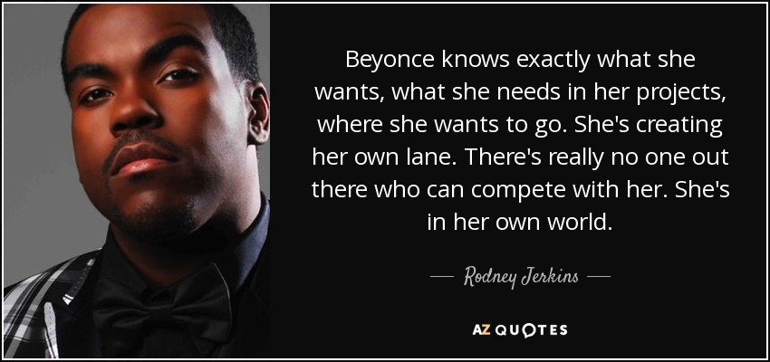 Beyonce knows exactly what she wants, what she needs in her projects, where she wants to go. She's creating her own lane. There's really no one out there who can compete with her. She's in her own world. - Rodney Jerkins