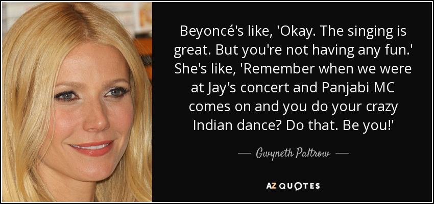 Beyoncé's like, 'Okay. The singing is great. But you're not having any fun.' She's like, 'Remember when we were at Jay's concert and Panjabi MC comes on and you do your crazy Indian dance? Do that. Be you!' - Gwyneth Paltrow
