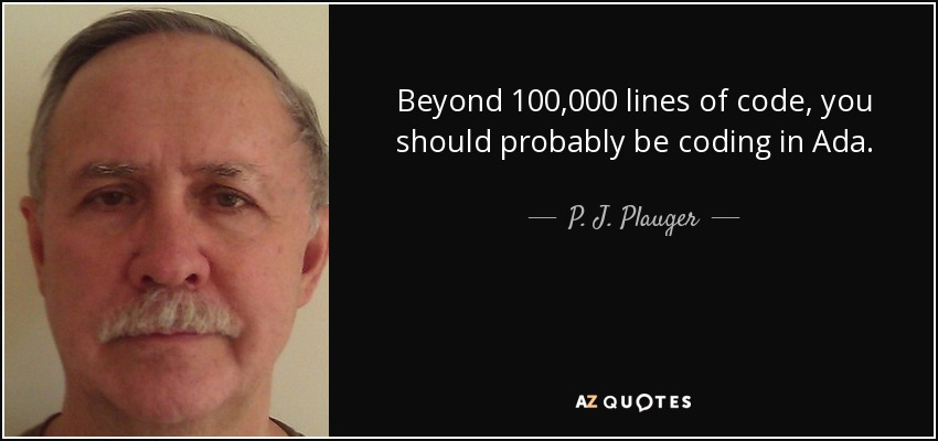 Beyond 100,000 lines of code, you should probably be coding in Ada. - P. J. Plauger