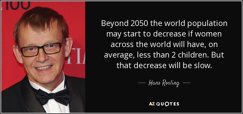 Beyond 2050 the world population may start to decrease if women across the world will have, on average, less than 2 children. But that decrease will be slow. - Hans Rosling