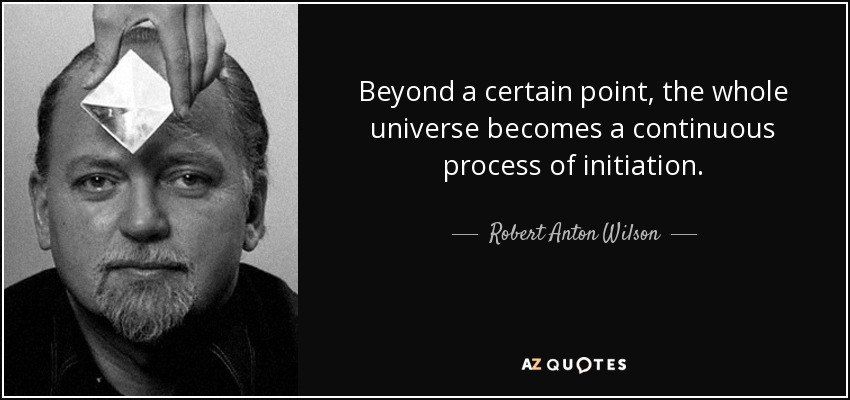 Beyond a certain point, the whole universe becomes a continuous process of initiation. - Robert Anton Wilson