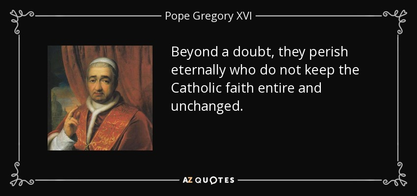Beyond a doubt, they perish eternally who do not keep the Catholic faith entire and unchanged. - Pope Gregory XVI