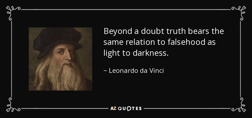 Beyond a doubt truth bears the same relation to falsehood as light to darkness. - Leonardo da Vinci