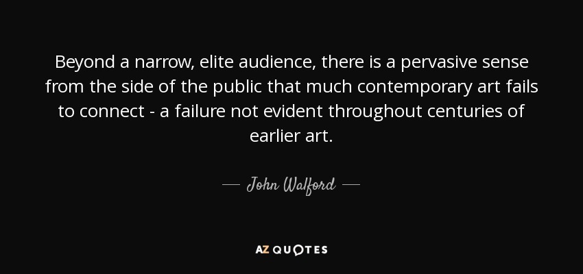 Beyond a narrow, elite audience, there is a pervasive sense from the side of the public that much contemporary art fails to connect - a failure not evident throughout centuries of earlier art. - John Walford