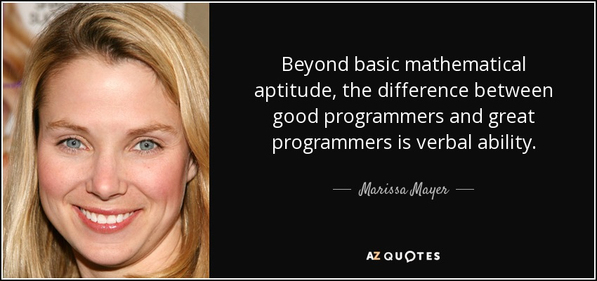 Beyond basic mathematical aptitude, the difference between good programmers and great programmers is verbal ability. - Marissa Mayer