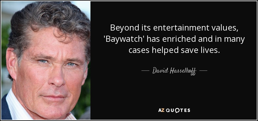 Beyond its entertainment values, 'Baywatch' has enriched and in many cases helped save lives. - David Hasselhoff